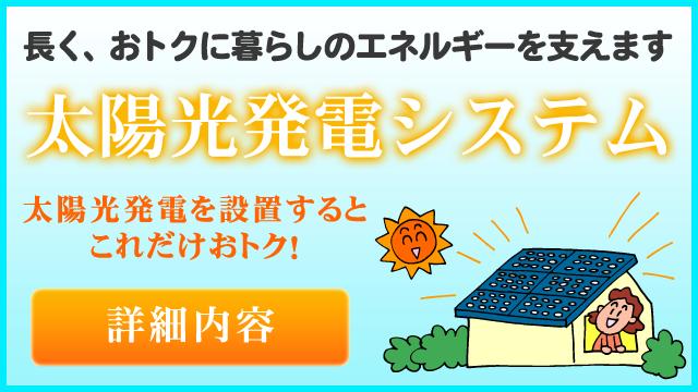 長く、お得に暮らしのエネルギーを支えます「太陽光発電システム」詳細内容はこちら